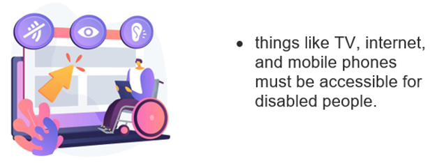 Web accessibility. • things like TV, internet, and mobile phones must be accessible for disabled people.