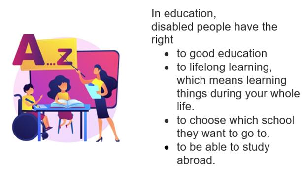 Teacher teaching two students, one of them in a wheelchair. In education, disabled people have the right • to good education • to lifelong learning, which means learning things during your whole life. • to choose which school they want to go to. • to be able to study abroad.