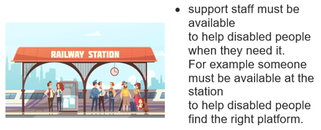 Railway station. • support staff must be available to help disabled people when they need it. For example someone must be available at the station to help disabled people find the right platform.