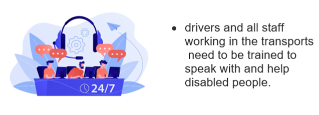 24/7 customer support. • drivers and all staff working in the transports need to be trained to speak with and help disabled people.
