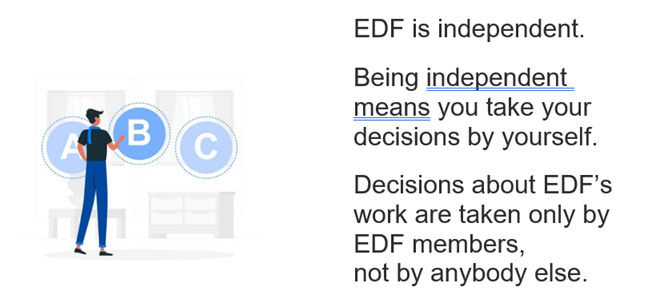 EDF is independent. Being independent means you take your decisions by yourself. Decisions about EDF's work are taken only by EDF members, not by anybody else.
