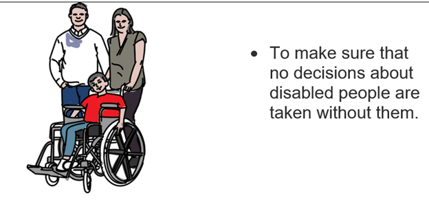 • To make sure that no decisions about disabled people are taken without them.