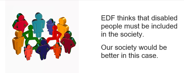 EDF thinks that disabled people must be included in the society. Our society would be better in this case.