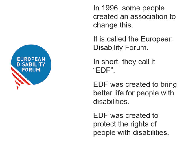 """In 1996, some people created an association to change this. It is called the European Disability Forum. In short, they call it """"EDF"""". EDF was created to bring better life for people with disabilities. EDF was created to protect the rights of people with disabilities."""